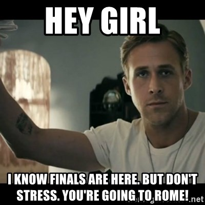 ryan gosling hey girl - Hey Girl I know finals are here. But don't stress. You're going to ROME!