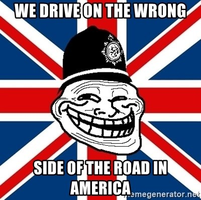 British Troll - WE DRIVE ON THE WRONG SIDE OF THE ROAD IN AMERICA