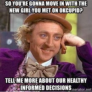 Willy Wonka - So you're gonna move in with the new girl you met on okcupid? Tell me more about our healthy informed decisions