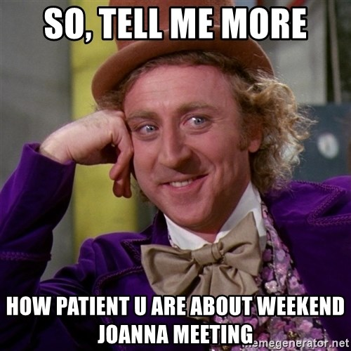 Willy Wonka - So, TELL ME MORE HOW PATIENT U ARE ABout weekend Joanna meeting