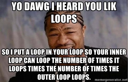 Yo Dawg - Yo dawg i heard you lik loops so i put a loop in your loop so your inner loop can loop the number of times it loops times the number of times the outer loop loops.
