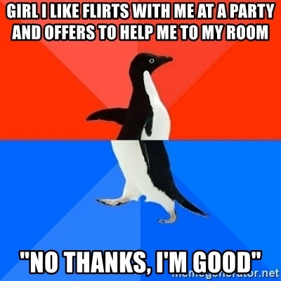 """Socially Awesome Awkward Penguin - Girl I like flirts with me at a party and offers to help me to my room """"no thanks, i'm good"""""""