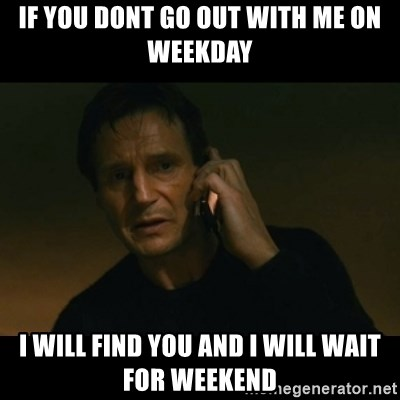 liam neeson taken - if you dont go out with me on weekday i will find you and i will wait for weekend