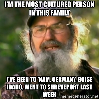 Duck Dynasty - Uncle Si  - i'm the most cultured person in this family i've been to 'nam, germany, boise idaho, went to Shreveport last week