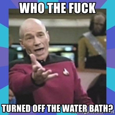 what  the fuck is this shit? - Who the fuck turned off the water bath?