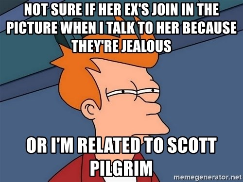 Futurama Fry - not sure if her ex's join in the picture when i talk to her because they're jealous or i'm related to scott pilgrim