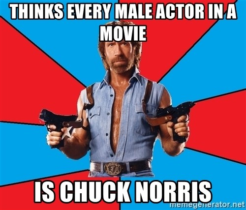 Chuck Norris  - Thinks every male actor in a movie Is chUck NoRris