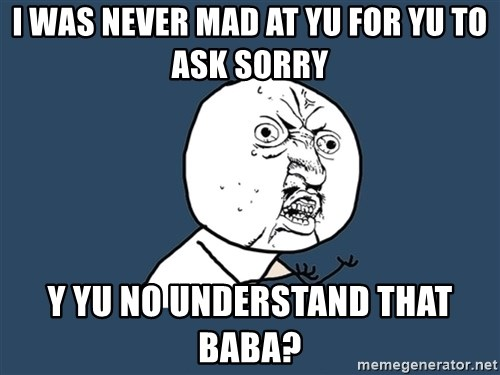 Y U No - I WAS NEVER MAD AT YU FOR YU TO ASK SORRY Y YU NO UNDERSTAND THAT BABA?