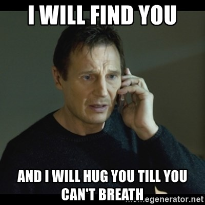 I will Find You Meme - I will find you and I will hug you till you can't breath