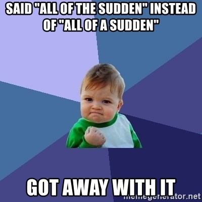 "Success Kid - said ""all of the sudden"" instead of ""all of a sudden""  got away with it"