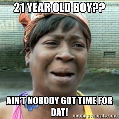 Ain't Nobody got time fo that - 21 year old boy?? Ain't noBody got time for Dat!