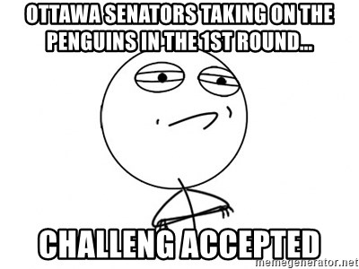 Challenge Accepted - Ottawa senators taking on the Penguins in the 1st round... challeng accepted