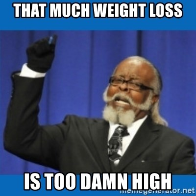 Too damn high - That much Weight loss Is too damn high