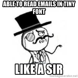 Feel Like A Sir - Able to read emails in tiny font like a sir