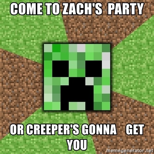 Minecraft Creeper - Come to Zach's  party Or Creeper's gonna    Get You