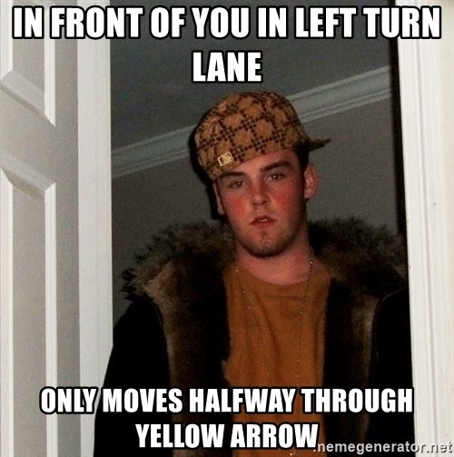 Scumbag Steve - in front of you in left turn lane Only moves halfway through yellow arrow