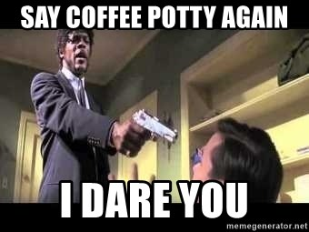 Say what again - Say coffee potty again i dare you