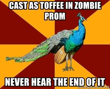 Thespian Peacock - Cast as toffee in zOmbie prom Never hear the End of it