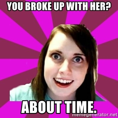 Over Obsessive Girlfriend - You broke up with her? about time.