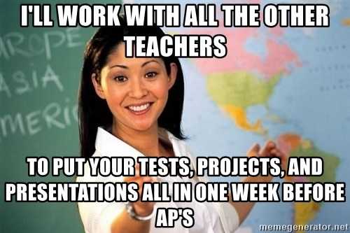 Unhelpful High School Teacher - I'll work with all the other teachers to put your tests, projects, and presentations all in one week before AP's