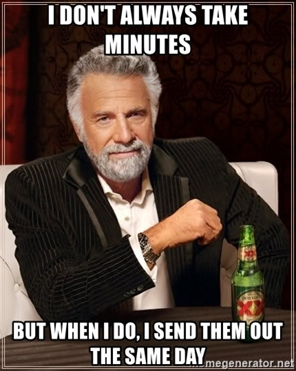 The Most Interesting Man In The World - I don't always take minutes But when i do, I send them out the same day