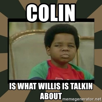 What you talkin' bout Willis  - Colin Is what willis is talkin about