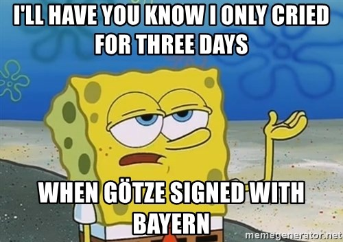 I'll have you know Spongebob - I'll have you know i only cried for three days when götze signed with bayern