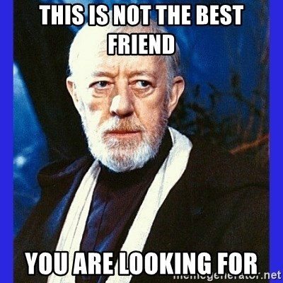 Obi Wan Kenobi  - This is not the best friend You are Looking for