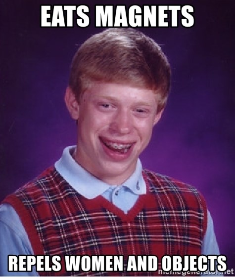 Bad Luck Brian - eats magnets repels women and objects