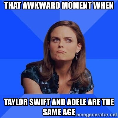Socially Awkward Brennan - that awkward moment when Taylor swift and adele are the same age