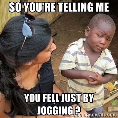 So You're Telling me - So you're telling me  you fell just by jogging ?