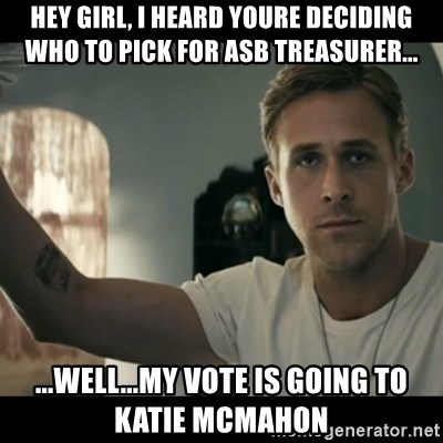 ryan gosling hey girl - hey girl, i heard youre deciding who to pick for asb treasurer... ...well...my vote is going to katie mcmahon