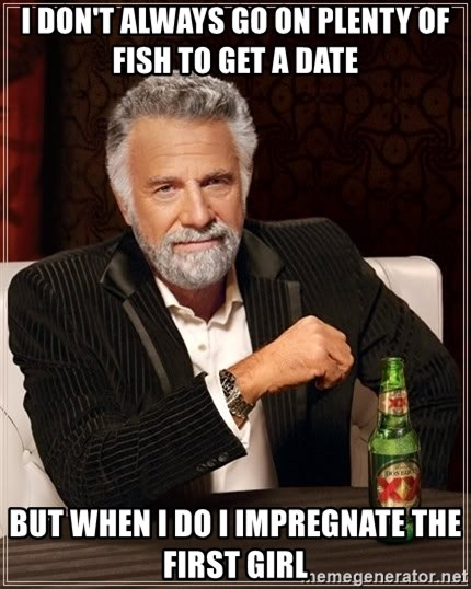 The Most Interesting Man In The World - I don't always go on plenty of fish to get a date But when I do I impregnate the first girl