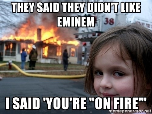 """Disaster Girl - they said they didn't like eminem i said 'you're """"on fire""""'"""