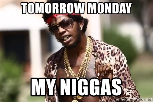 Trinidad James meme  - Tomorrow Monday My Niggas