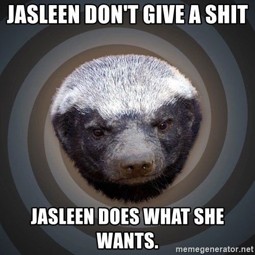 Fearless Honeybadger - Jasleen don't give a shit Jasleen does what she wants.
