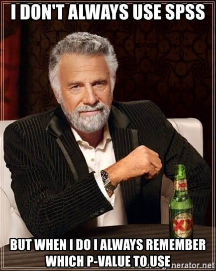 The Most Interesting Man In The World - i don't always use spss but when i do i always remember which p-value to use