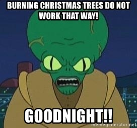 Morbo - burning christmas trees do not work that way! Goodnight!!