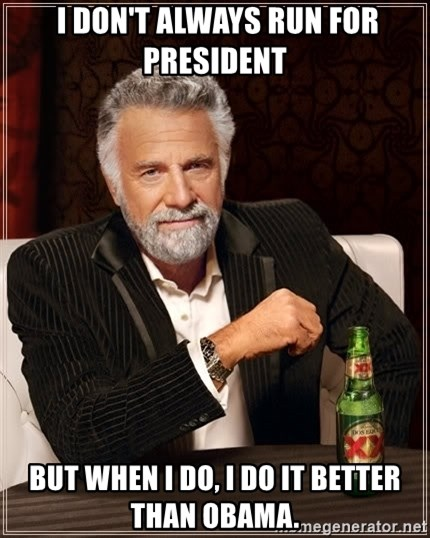 The Most Interesting Man In The World -  I don't always run for president  But when I do, I do it better than obama.