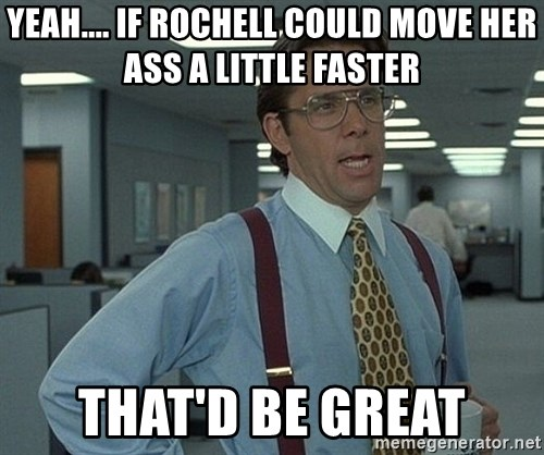 Bill Lumbergh - yeah.... if rochell could move her ass a little faster that'd be great