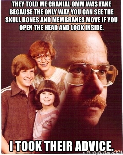 Vengeance Dad - They told me cranial omm was fake because the only way you can see the skull bones and membranes move if you open the head and look inside. I took their advice.
