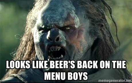 Uruk hai -  Looks Like Beer's back on the menu boys
