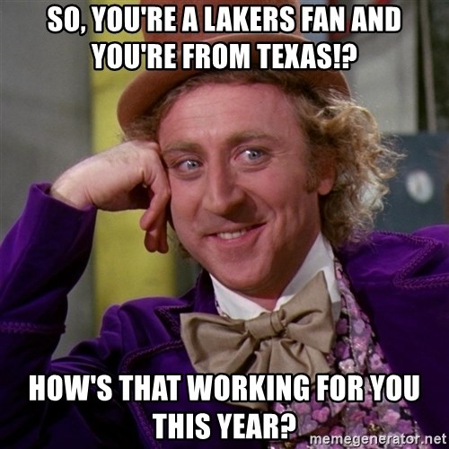 Willy Wonka - So, you're a Lakers fan and you're from texas!? How's that working for you this year?