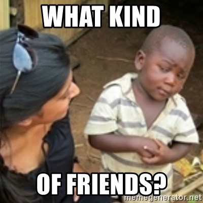 Skeptical african kid  - WHAT KIND OF FRIENDS?