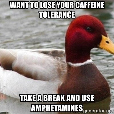 Bad Advice Mallard - Want to lose your caffeine tolerance Take a break and use amphetamines