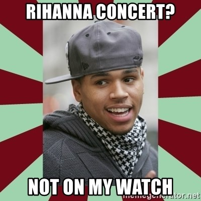 chris brown - RIHANNA CONCERT? NOT ON MY WATCH