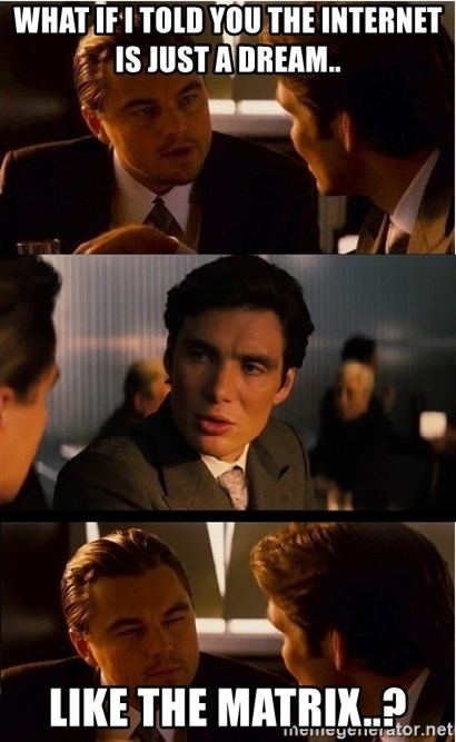 Inception Meme - What if I told you the Internet is just a dream.. Like the matrix..?