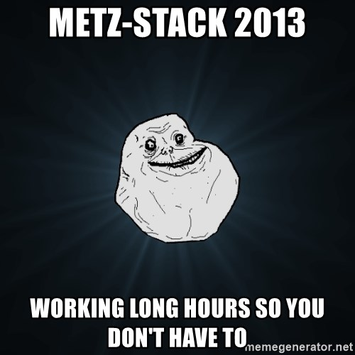 Forever Alone - METZ-STACK 2013 working long hours so you don't have to