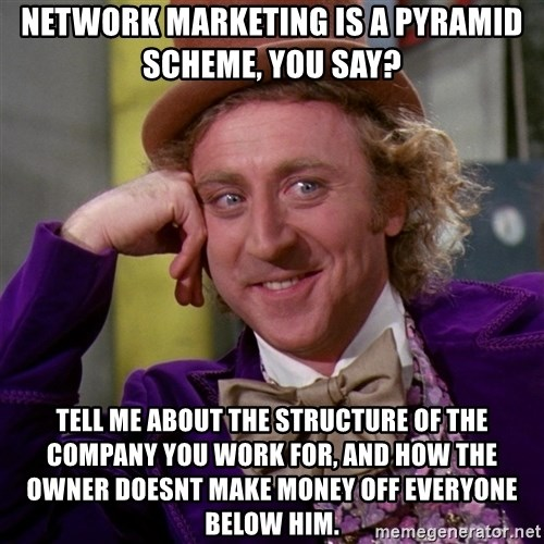 Willy Wonka - Network Marketing is a pyramid scheme, you say? tell me about the structure of the company you work for, and how the owner doesnt make money off everyone below him.