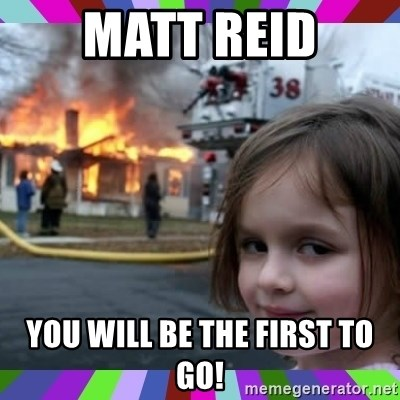evil girl fire - Matt Reid YoU will be the first to go!